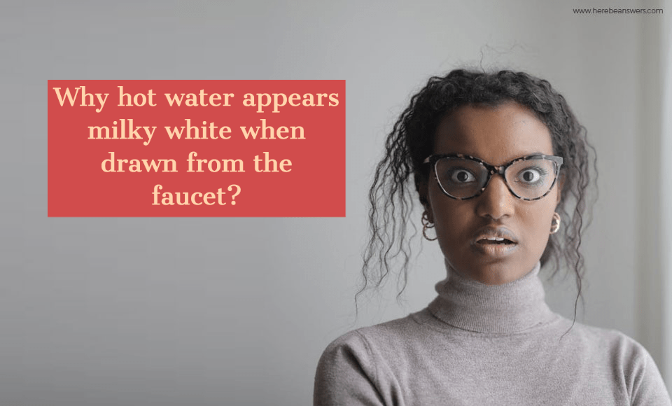 Why hot water appears milky white when drawn from the faucet