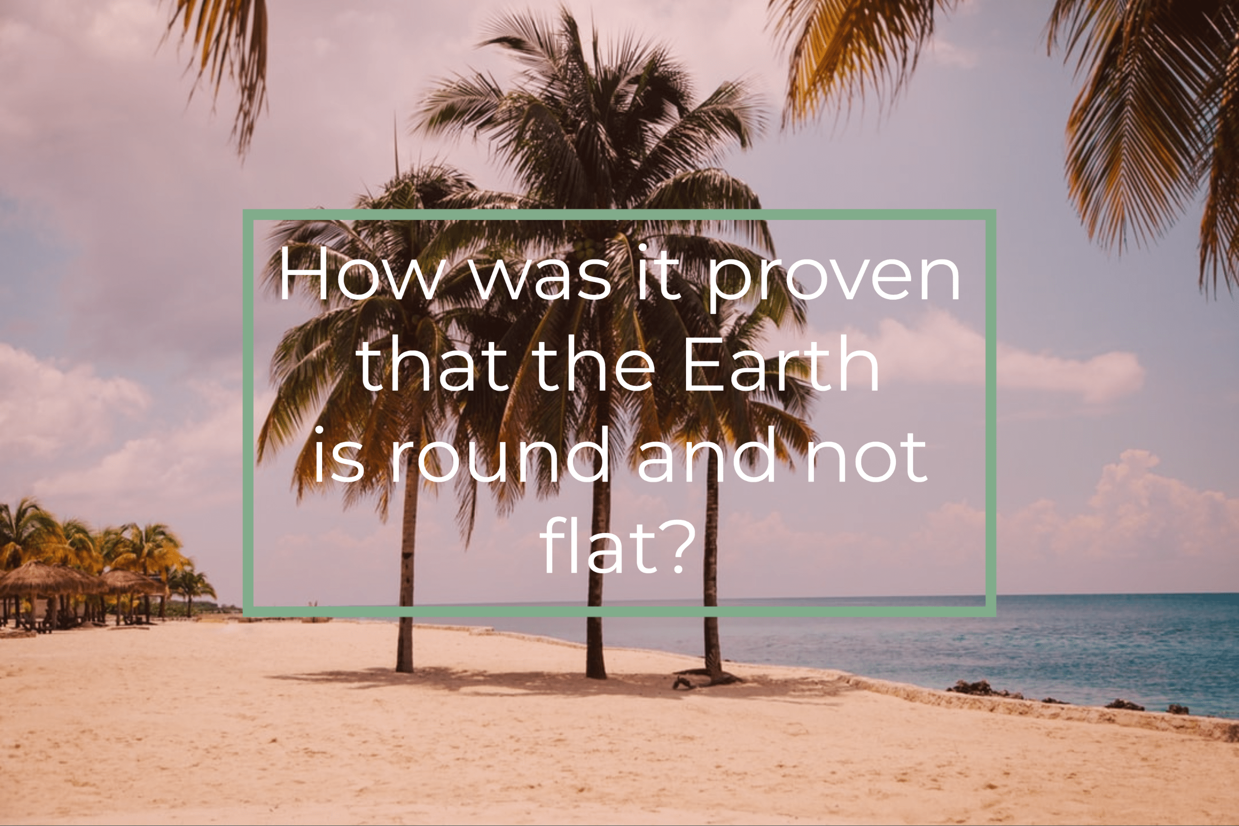 How was it proven that the Earth is round and not flat