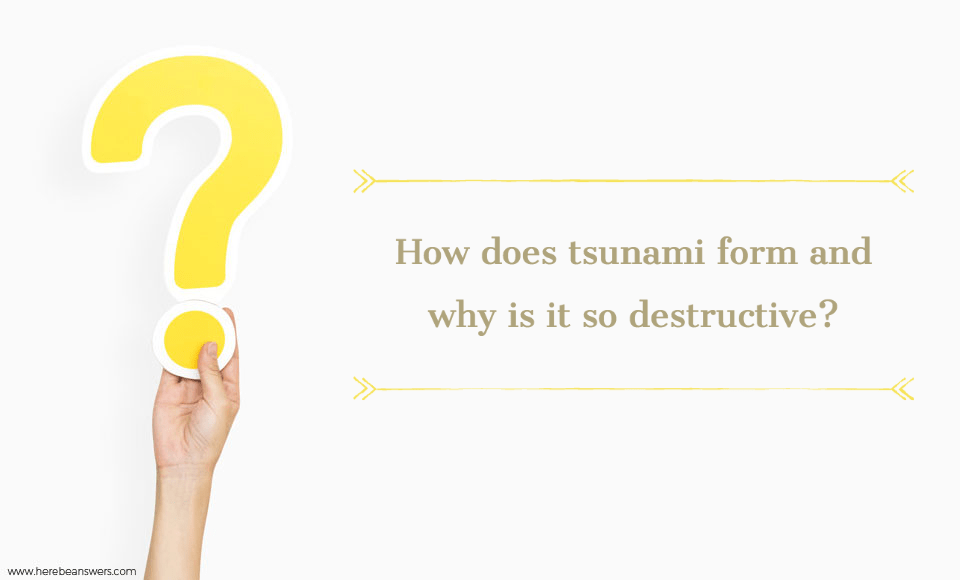 How does tsunami form and why is it so destructive?