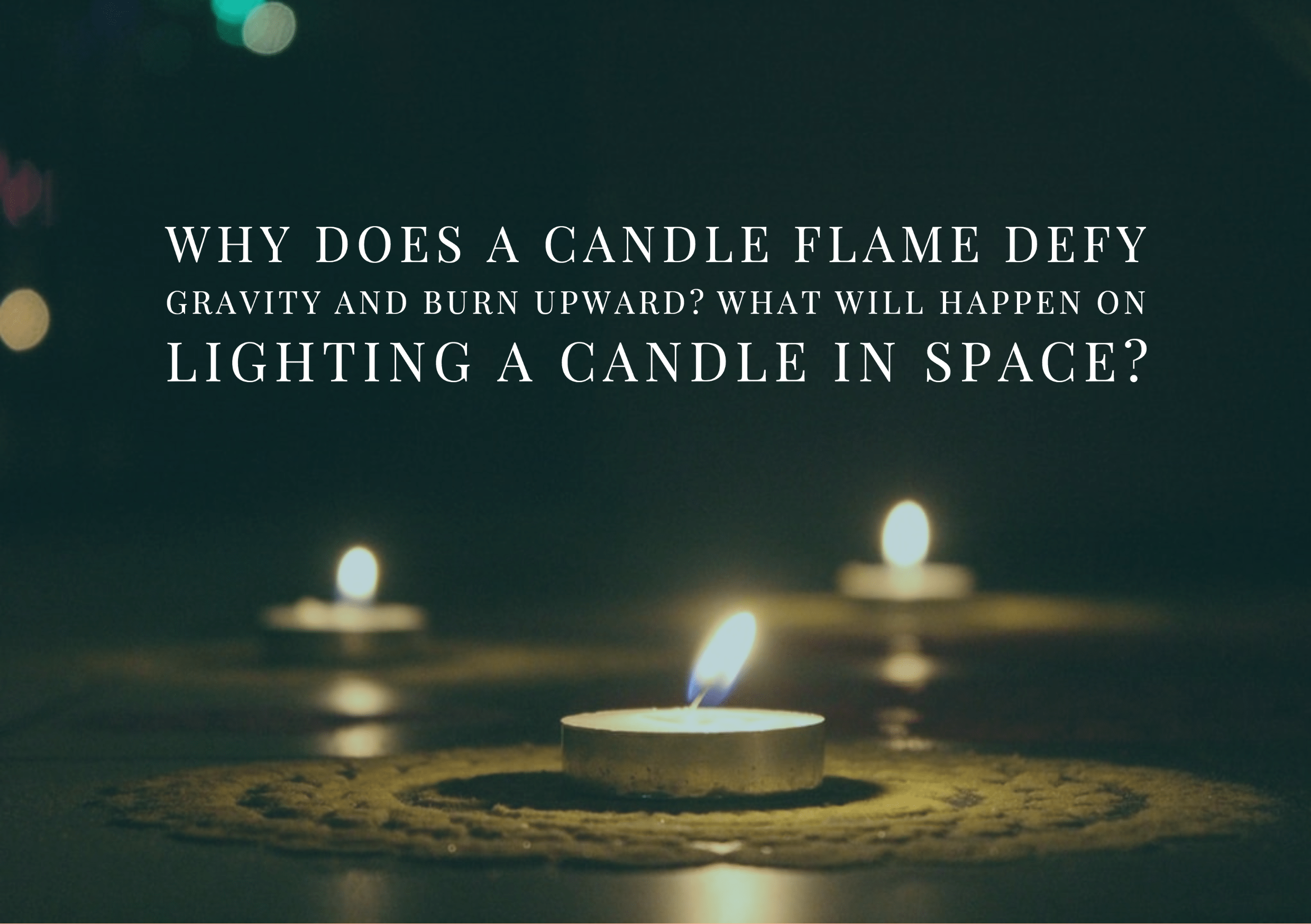 Why does a candle flame defy gravity and burn upward What will happen on lighting a candle in space