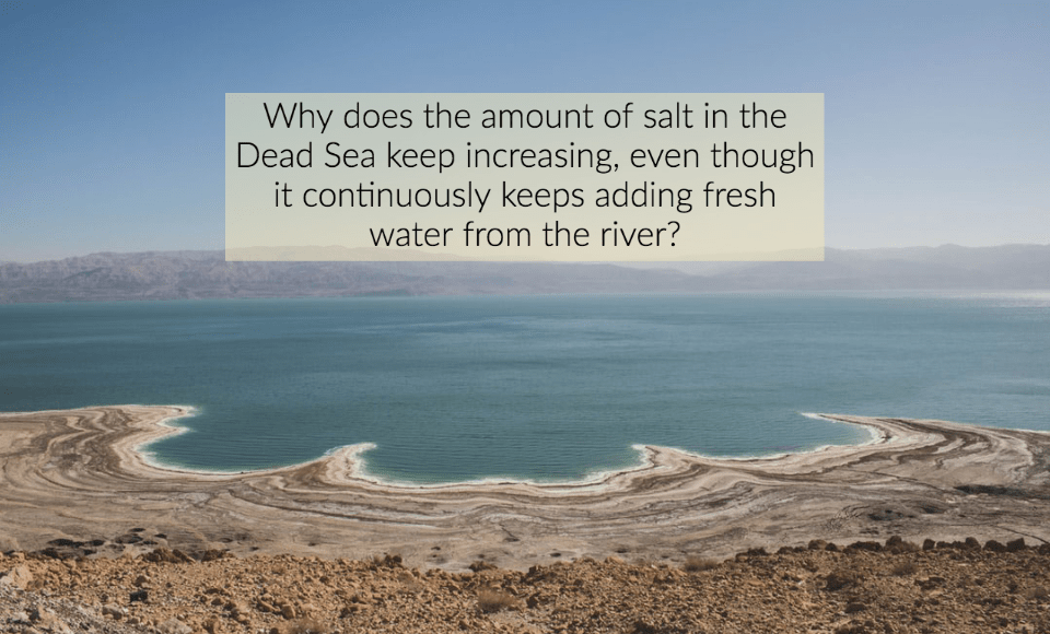 Why does the amount of salt in the Dead Sea keep increasing, even though it continuously keeps adding fresh water from the river