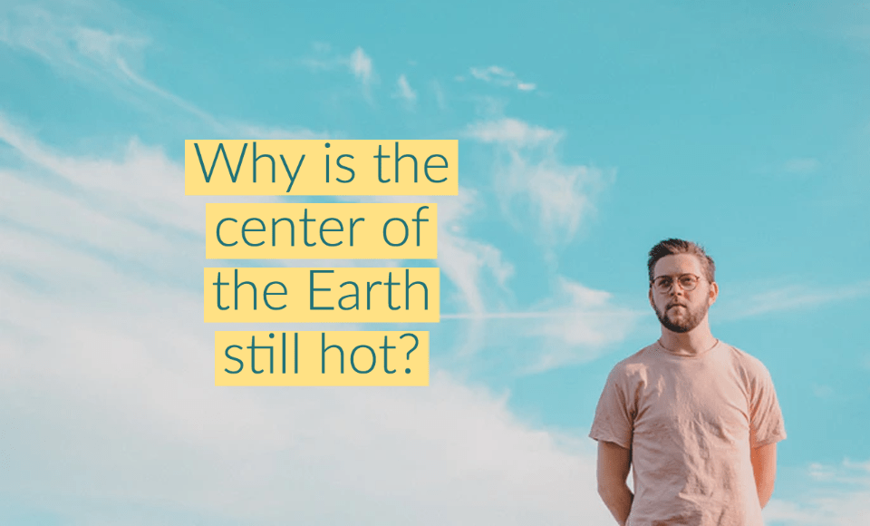 Why is the center of the Earth still hot