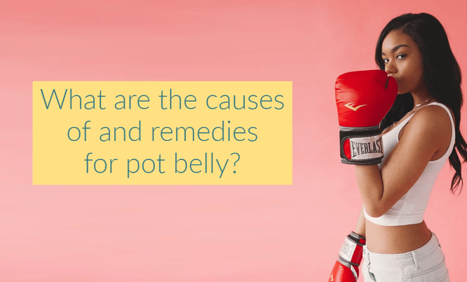 What are the causes of and remedies for pot belly?
