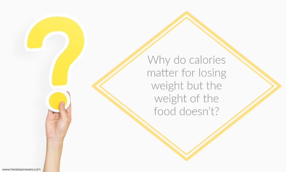 Why do calories matter for losing weight but the weight of the food doesn't?